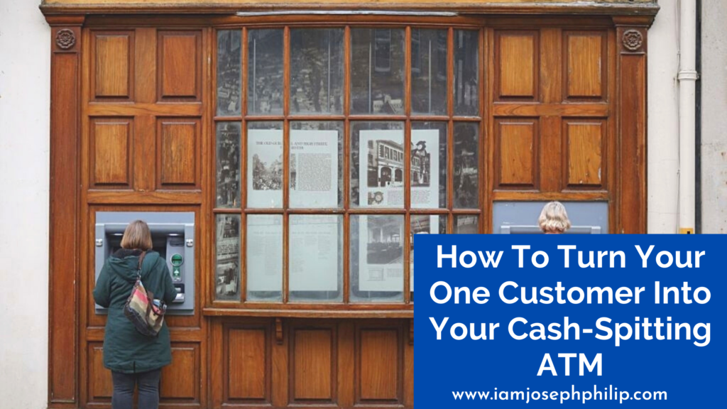 How To Turn Your One Customer Into Your Cash-Spitting ATM